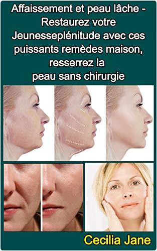 Affaissement et peau lâche - Restaurez votre Jeunesseplénitude avec ces puissants remèdes maison, resserrez la peau sans chirurgie (French Edition)