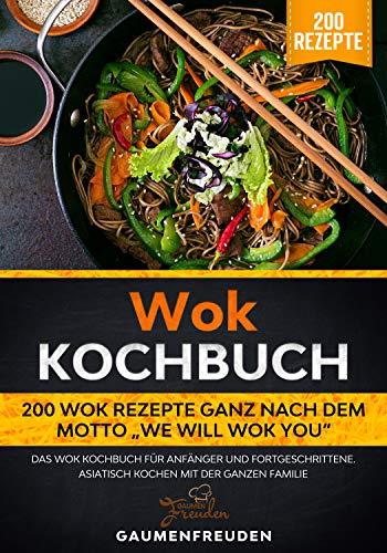 """Wok Kochbuch – 200 Wok Rezepte ganz nach dem Motto """"We will wok you"""" : Das Wok Kochbuch für Anfänger und Fortgeschrittene. Asiatisch kochen mit der ganzen Familie"""