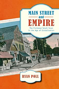 Main Street and Empire: The Fictional Small Town in the Age of Globalization (The American Literatures Initiative) by [Ryan Poll Ph.D]