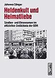 Heldenkult und Heimatliebe. Straßen- und Ehrennamen im offiziellen Gedächtnis der DDR