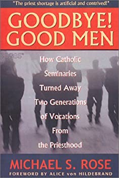 Goodbye! Good Men  How Catholic Seminaries Turned Away Two Generations of Vocations From the Priesthood