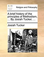 A brief history of the principles of Methodism, ... By Josiah Tucker, ...