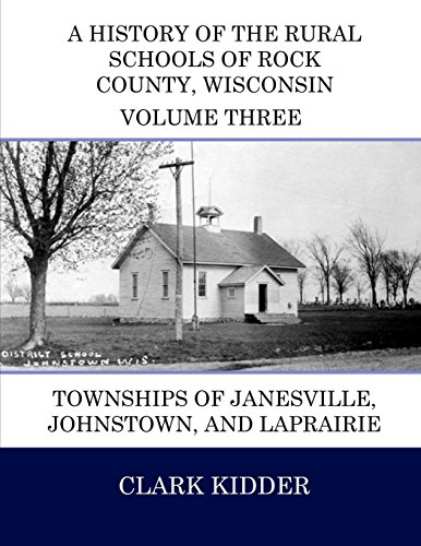 A History of the Rural Schools of Rock County, Wisconsin: Townships of Janesville, Johnstown, and LaPrairie