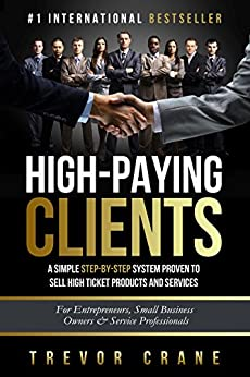 High Paying Clients for Life: A Simple Step By Step System Proven To Sell High Ticket Products And Services (Selling Services: How to sell anything to ... and How to Get Clients for Life Book 1) by [Trevor Crane]