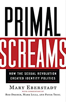 Primal Screams: How the Sexual Revolution Created Identity Politics by [Mary Eberstadt]