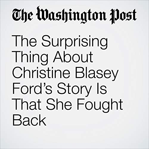 The Surprising Thing About Christine Blasey Ford's Story Is That She Fought Back copertina