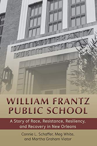 William Frantz Public School: A Story of Race, Resistance, Resiliency, and Recovery in New Orleans (History of Schools and Schooling)