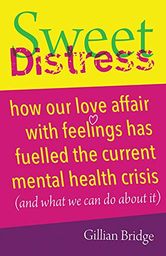 Sweet Distress: How our love affair with feelings has fuelled the current mental health crisis (and what we can do about it)
