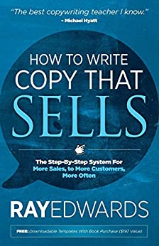 How to Write Copy That Sells: The Step-By-Step System For More Sales, to More Customers, More Often by [Ray Edwards]