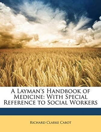 [(A Laymans Handbook of Medicine : With Special Reference to Social Workers)] [By (author) Richard Clarke Cabot] published on (April, 2010)