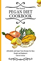 The Fastest Pegan Diet Cookbook: Affordable and Super Tasty Recipes for Busy People and Beginners