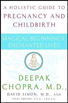 Magical Beginnings, Enchanted Lives: A Guide to Pregnancy and Childbirth Through Meditation, Ayurveda, and Yoga Techniques (Chopra, Deepak) by [Deepak Chopra Md, David Md Simon]
