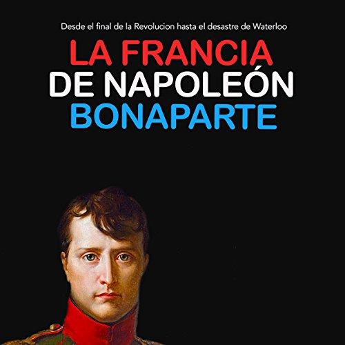 La Francia de Napoleón Bonaparte: Desde el final de la Revolución hasta el desastre de Waterloo [Napoleon Bonaparte's France: From the End of the Revolution to the Disaster of Waterloo] audiobook cover art