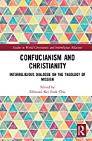 Confucianism and Christianity: Interreligious Dialogue on the Theology of Mission (Studies in World Christianity and Interreligious Relations)
