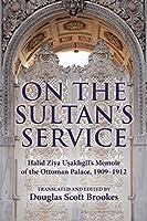 On the Sultan's Service: Halid Ziya Usakligil's Memoir of the Ottoman Palace, 1909–1912