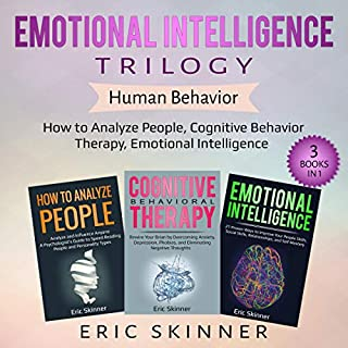 Emotional Intelligence Trilogy - Human Behavior, 3 Books in 1     How to Analyze People, Cognitive Behavior Therapy, Emotional Intelligence              Written by:                                                                                                                                 Eric Skinner                               Narrated by:                                                                                                                                 Mark Milroy,                                                                                        Sam Slydell                      Length: 10 hrs and 53 mins     Not rated yet     Overall 0.0