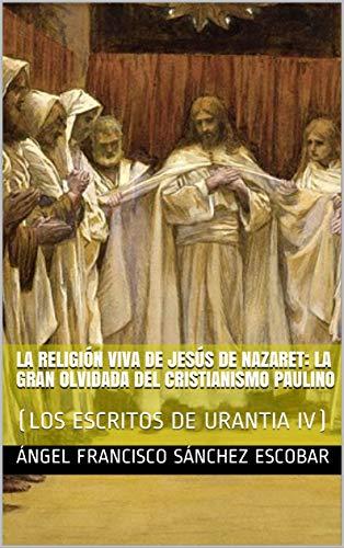 LA RELIGIÓN VIVA DE JESÚS DE NAZARET: LA GRAN OLVIDADA DEL CRISTIANISMO PAULINO : (LOS ESCRITOS DE URANTIA IV)