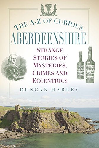 The A-Z of Curious Aberdeenshire: Strange Stories of Mysteries, Crimes and Eccentrics...