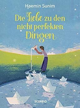 Die Liebe zu den nicht perfekten Dingen (German Edition) by [Haemin Sunim, Lisk Feng, Ki-Hyang Lee]