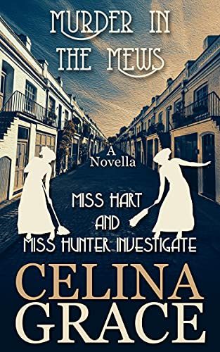 Murder in the Mews: Miss Hart and Miss Hunter Investigate: A Novella by [Celina Grace]