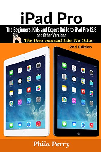 iPad Pro: The Beginners, Kids and Expert Guide to iPad Pro 12.9 and Other VersionsThe Beginners, Kids and Expert Guide to iPad Pro 12.9 and Other Versions