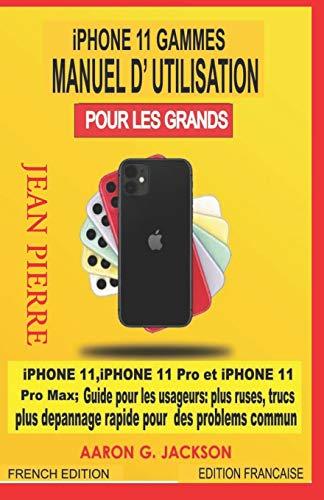 iPHONE 11 GAMMES MANUEL D'UTILISATION POUR LES GRANDS: iPHONE 11, iPHONE 11 Pro et iPHONE 11 Pro Max ; Guide pour les usageurs : plus ruses, trucs plus depannage rapide pour des problems commun