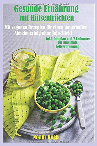 Gesunde Ernährung mit Hülsenfrüchten-Mit veganen Rezepten für einen dauerhaften Abnehmerfolg ohne Jojo-Effekte: inkl. Diätplan und 7 Fatburner für maximale Fettverbrennung