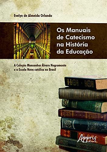 Os Manuais de Catecismo na História da Educação: a Coleção Monsenhor Álvaro Negromonte e a Escola Nova Católica No Brasil