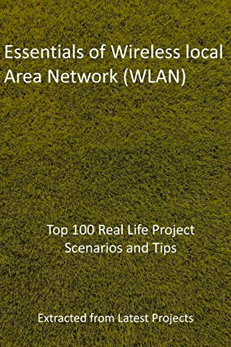 Essentials of Wireless local Area Network (WLAN): Top 100 Real Life Project Scenarios and Tips: Extracted from Latest Projects (English Edition)