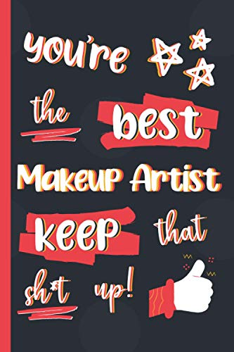 You're The Best Makeup Artist Keep That Sh*t Up!: Gifts for Makeup Artists: Personalised Notebook or Journal: Blank Lined Paperback Book