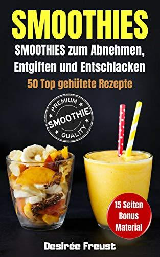 Smoothies: Smoothies zum Abnehmen, Entgiften und Entschlacken: 50 Top gehütete und leckere Rezepte, Werde Fit und Schlank + BONUS Material