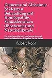 Demenz und Alzheimer bei Katzen Behandlung mit Homöopathie, Schüsslersalzen (Biochemie) und Naturheilkunde: Ein homöopathischer, biochemischer und naturheilkundlicher Ratgeber für die Katze