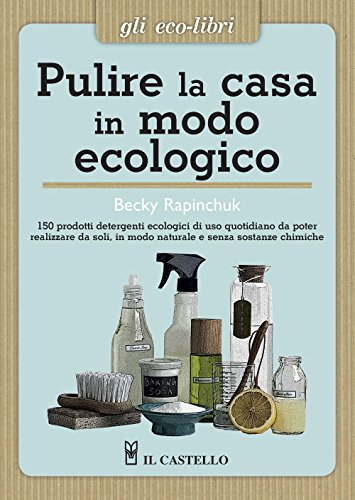 Pulire la casa in modo ecologico. 150 prodotti detergenti ecologici di uso quotidiano da poter realizzare da soli, in modo naturale e senza sostanze chimiche