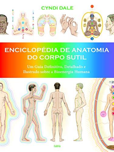 Enciclopédia de Anatomia do Corpo Sutil: Um guia definitivo, detalhado e ilustrado sobre a bioenergia humana