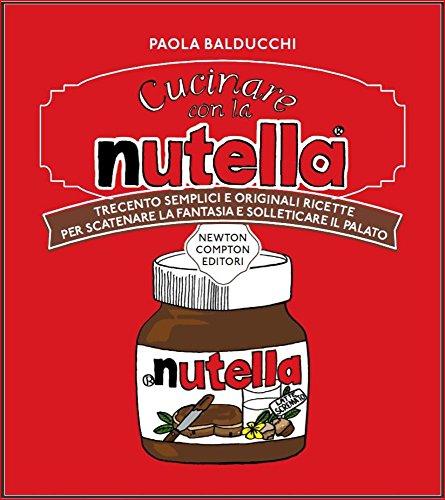 Cucinare con la Nutella. Trecento semplici e originali ricette per scatenare la fantasia e solleticare il palato
