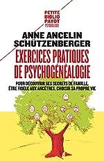 Exercices pratiques de psychogénéalogie - Pour découvrir ses secrets de famille, être fidèle aux ancêtres, choisir sa propre vie d'Anne Ancelin Schützenberger