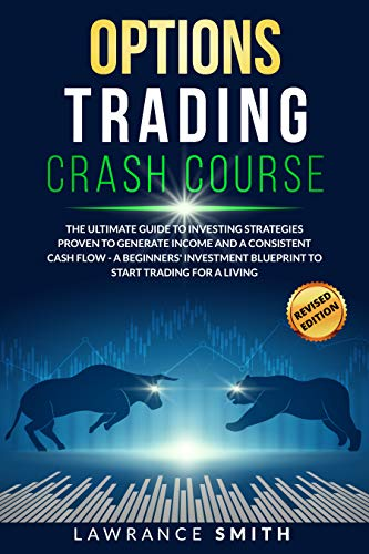 Options Trading Crash Course: The Ultimate Guide To Investing Strategies Proven To Generate Income and a Consistent Cash Flow - A Beginners' Investment Blueprint To Start Trading for a Living