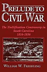 Prelude to Civil War: The Nullification Controversy in South Carolina, 1816-1836 : William W. Freehling