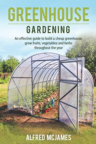 Greenhouse Gardening: An effective guide to build a cheap greenhouse, grow fruits, vegetables and herbs throughout the year.