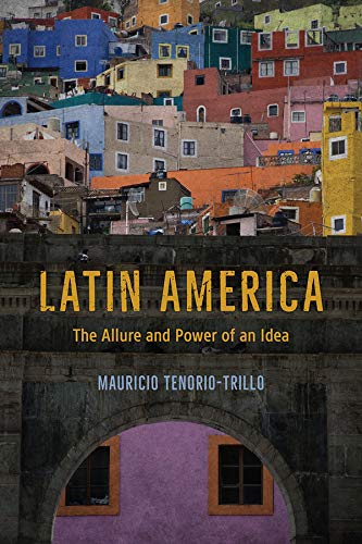 Tenorio-Trillo, M: Latin America: The Allure and Power of an Idea