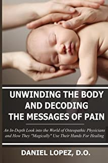 """Unwinding The Body And Decoding The Messages Of Pain: An In-Depth Look into the World of Osteopathic Physicians and How They """"Magically"""" Use Their Hands For Healing"""