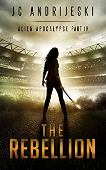 The Rebellion: An Apocalyptic, Romantic, Science Fiction, Alien Invasion Adventure (Alien Apocalypse Book 4) by [JC Andrijeski]