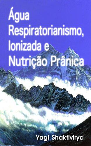 Água Respiratorianismo, Ionizada e Nutrição Prânica (Portuguese Edition)