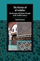 The Mystics of al-Andalus: Ibn Barrajān and Islamic Thought in the Twelfth Century (Cambridge Studies in Islamic Civilization)