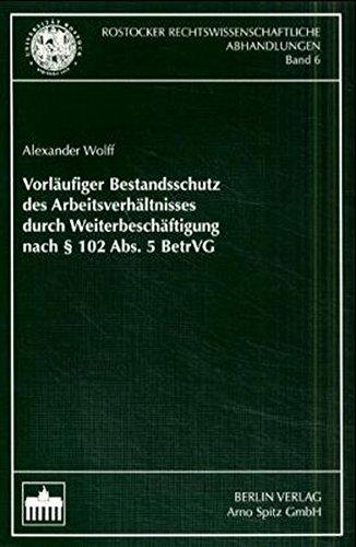 Vorläufiger Bestandsschutz des Arbeitsverhältnisses durch Weiterbeschäftigung nach § 102 Abs. 5 BetrVG (Rostocker Rechtswissenschaftliche Abhandlungen)