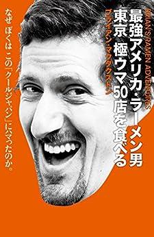 [ブライアン・マクダクストン]の最強アメリカ・ラーメン男: 東京 極ウマ50店を食べる