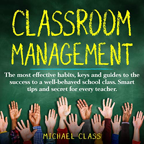 Classroom Management: The Most Effective Habits, Keys and Guides to the Success to a Well-Behaved School Class. Smart Tip...