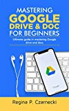 MASTERING GOOGLE DRIVE AND DOC FOR BEGINNERS : ULTIMATE GUIDE IN MASTERING GOOGLE DRIVE AND DOCS (English Edition)