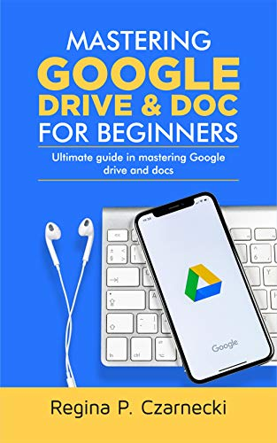 MASTERING GOOGLE DRIVE AND DOC FOR BEGINNERS : ULTIMATE GUIDE IN MASTERING GOOGLE...