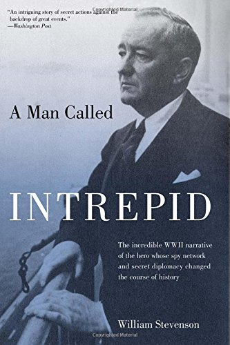 Man Called Intrepid: The Incredible WWII Narrative Of The Hero Whose Spy Network And Secret Diplomacy Changed The Course